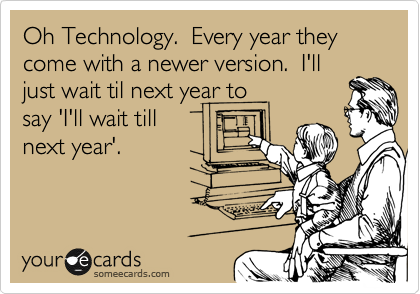 Oh Technology.  Every year they come with a newer version.  I'll