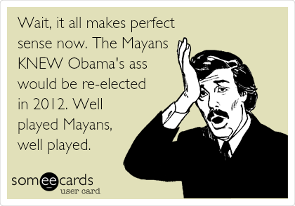 Wait, it all makes perfect sense now. The Mayans KNEW Obama's ass would be re-elected in 2012. Well played Mayans, well played.