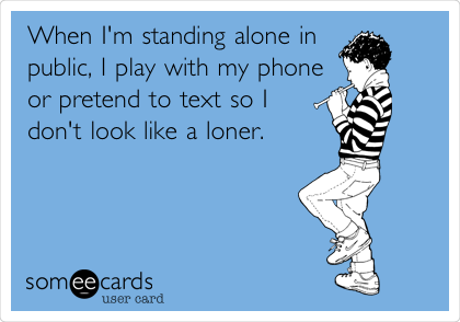 When I'm standing alone in public, I play with my phone or pretend to text so I don't look like a loner.