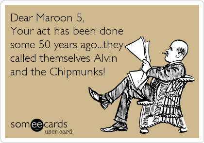 Dear Maroon 5, Your act has been done some 50 years ago...they called themselves Alvin and the Chipmunks!