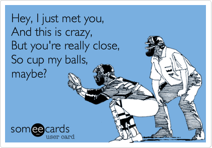 Hey, I just met you,  And this is crazy,   But you're really close,  So cup my balls, maybe?