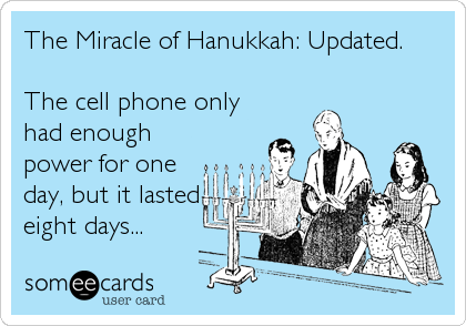 The Miracle of Hanukkah: Updated.  The cell phone only had enough power for one day, but it lasted eight days...