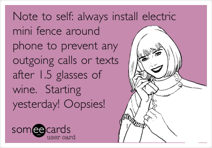 Note to self: always install electric mini fence around phone to prevent any outgoing calls or texts after 1.5 glasses of wine.  Starting yesterday! Oopsies!