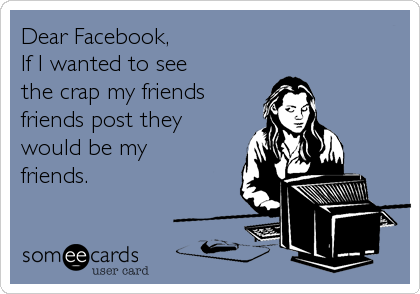 Dear Facebook, If I wanted to see  the crap my friends friends post they would be my friends.