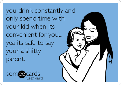 you drink constantly and only spend time with your kid when its convenient for you... yea its safe to say your a shitty parent.