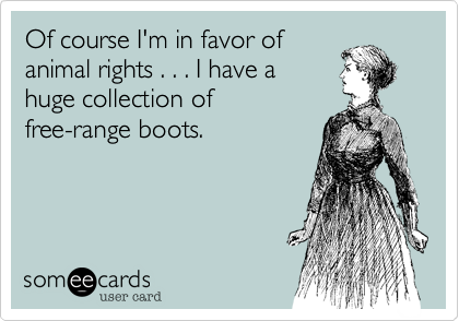 Of course I'm in favor of animal rights . . . I have a huge collection of  free-range boots.