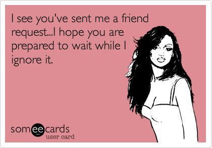 I see you've sent me a friend request...I hope you are prepared to wait while I ignore it.