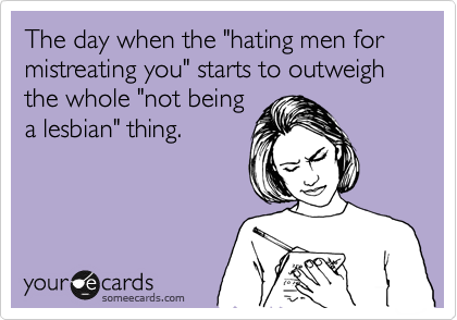 """The day when the """"hating men for mistreating you"""" starts to outweigh the whole """"not being  a lesbian"""" thing."""