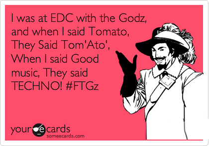 I was at EDC with the Godz, and when I said Tomato, They Said Tom'Ato', When I said Good music, They said TECHNO! %23FTGz