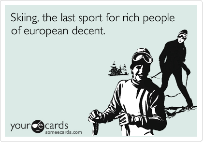 Skiing, the last sport for rich people of european decent.