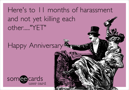 "Here's to 11 months of harassment and not yet killing each other.....""YET""  Happy Anniversary"