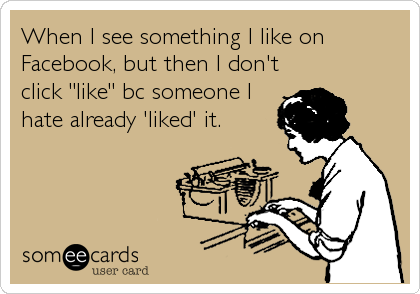 """When I see something I like on Facebook, but then I don't click """"like"""" bc someone I hate already 'liked' it."""