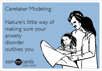 Caretaker Modeling:   Nature's little way of making sure your anxiety disorder outlives you.