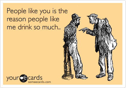People like you is the reason people like me drink so much..