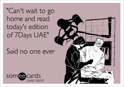 """""""Can't wait to gohome and readtoday's editionof 7Days UAE""""Said no one ever"""