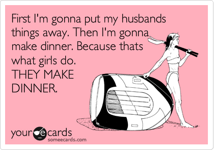 First I'm gonna put my husbands things away. Then I'm gonna  make dinner. Because thats  what girls do. THEY MAKE DINNER.