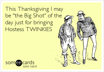 "This Thanksgiving I may be ""the Big Shot"" of the day just for bringing Hostess TWINKIES"