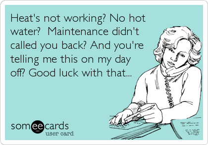 Heat's not working? No hotwater?  Maintenance didn'tcalled you back? And you'retelling me this on my dayoff? Good luck with that...