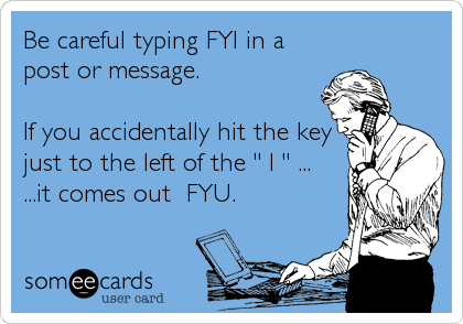 """Be careful typing FYI in a post or message.  If you accidentally hit the key just to the left of the """" I """" ... ...it comes out  FYU."""