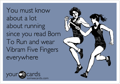 You must know about running since you read Born To Run and wear  Vibram Five Fingers everywhere