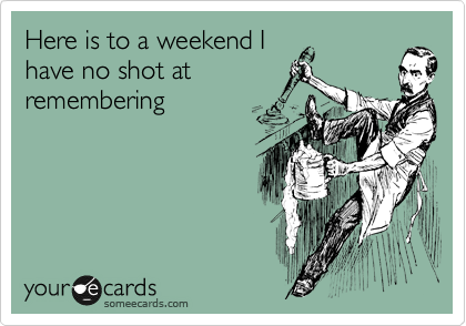 Here is to a weekend I have no shot at remembering