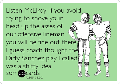 Listen McElroy, if you avoid trying to shove your head up the asses of our offensive lineman  you will be fine out there. I guess coach thought the Dirty Sanchez play I called was a shitty idea...