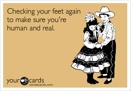 Checking your feet again to make sure you're human and real.