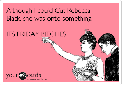 Although I could Cut Rebecca Black, she was onto something!   