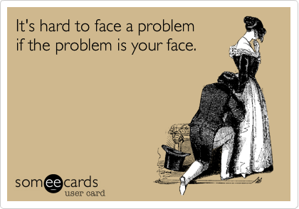 It's hard to face a problem if the