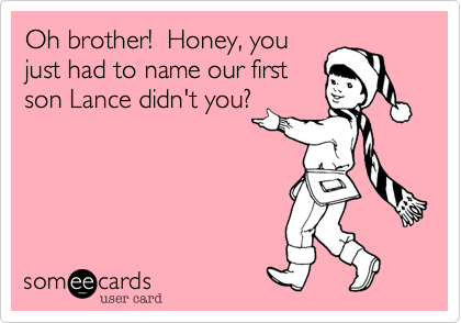 Oh brother!  Honey, you just had to name our first son Lance didn't you?