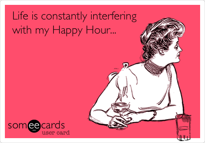 Life is constantly interfering with my Happy Hour...