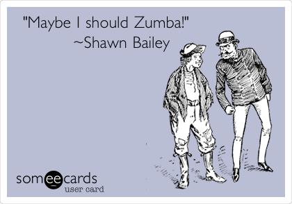 """Maybe I should Zumba!""               ~Shawn Bailey"