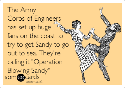 """The Army Corps of Engineers has set up huge fans on the coast to try to get Sandy to go out to sea. They're calling it """"Operation Blowing Sandy"""""""