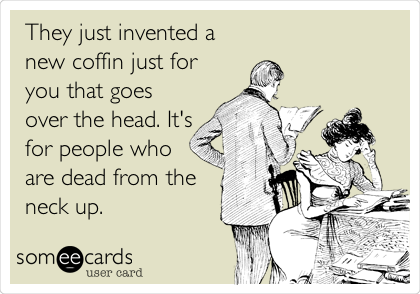 They just invented a new coffin just for you that goes over the head. It's for people who are dead from the neck up.