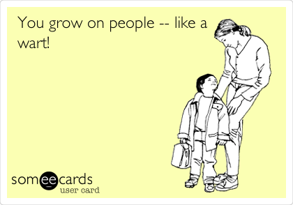 You grow on people -- like a wart!