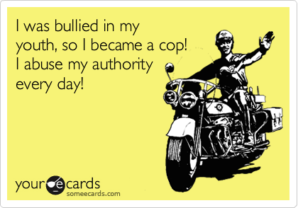 hello!  i was bullied in my youth, so i became a cop!   i abuse my authority every day!
