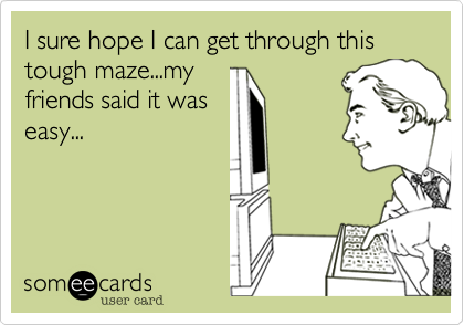 I sure hope I can get through this tough maze...my friends said it was easy...
