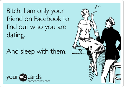 Bitch, I am only your friend on Facebook to find out who you are dating.   And sleep with them.