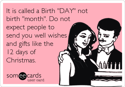 "It is called a Birth ""DAY"" not birth ""month"". Do not expect people to send you well wishes and gifts like the 12 days of Christmas."