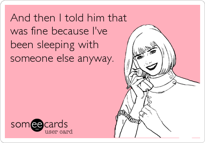 And then I told him that was fine because I've been sleeping with someone else anyway.