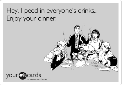 Hey, I peed in everyone's drinks... ERnjoy your dinner!