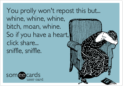 You prolly won't repost this but... whine, whine, whine,  bitch, moan, whine.  So if you have a heart,  click share... sniffle, sniffle.