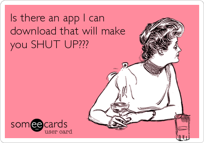 Is there an app I can download that will make you SHUT UP???