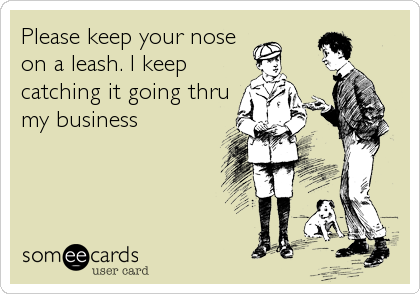 Please keep your nose on a leash. I keep catching it going thru my business