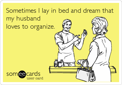 Sometimes I lay in bed and dream that my husbandloves to organize.