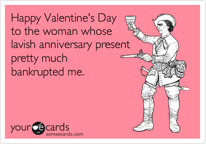 Happy Valentine's Day to the woman whose lavish anniversary present pretty much  bankrupted me.