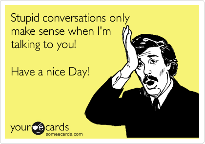Stupid conversations only