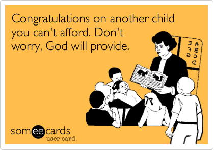 Congratulations on another child you can't afford. Don't worry, God will provide.