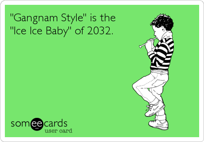 """""""Gangnam Style"""" is the """"Ice Ice Baby"""" of 2032."""