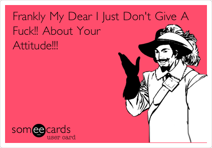 Frankly My Dear I Just Don't Give A Fuck!! About Your Attitude!!!